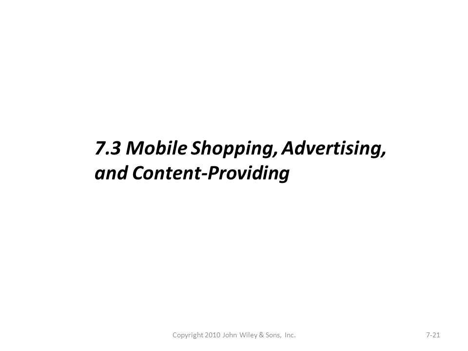 Copyright 2010 John Wiley & Sons, Inc.7-21 7.3 Mobile Shopping, Advertising, and Content-Providing