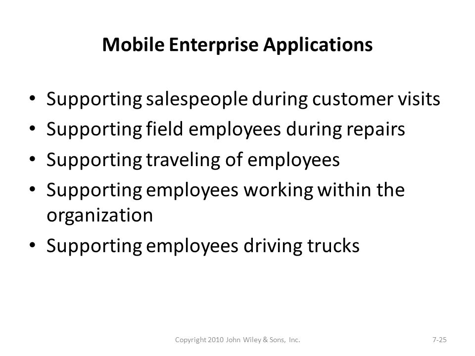 Mobile Enterprise Applications Supporting salespeople during customer visits Supporting field employees during repairs Supporting traveling of employees Supporting employees working within the organization Supporting employees driving trucks Copyright 2010 John Wiley & Sons, Inc.7-25