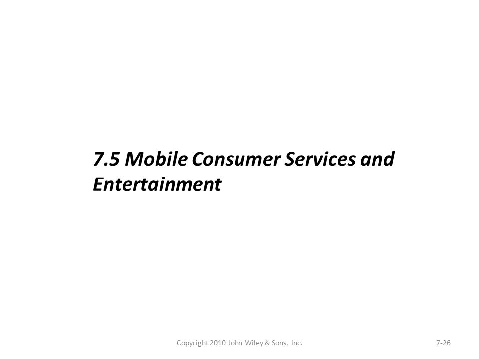Copyright 2010 John Wiley & Sons, Inc.7-26 7.5 Mobile Consumer Services and Entertainment