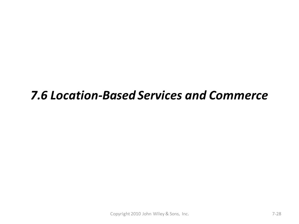 Copyright 2010 John Wiley & Sons, Inc.7-28 7.6 Location-Based Services and Commerce