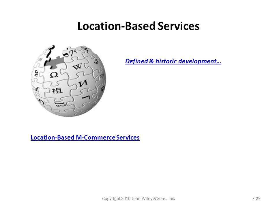 Location-Based Services Copyright 2010 John Wiley & Sons, Inc.7-29 Location-Based M-Commerce Services Defined & historic development…