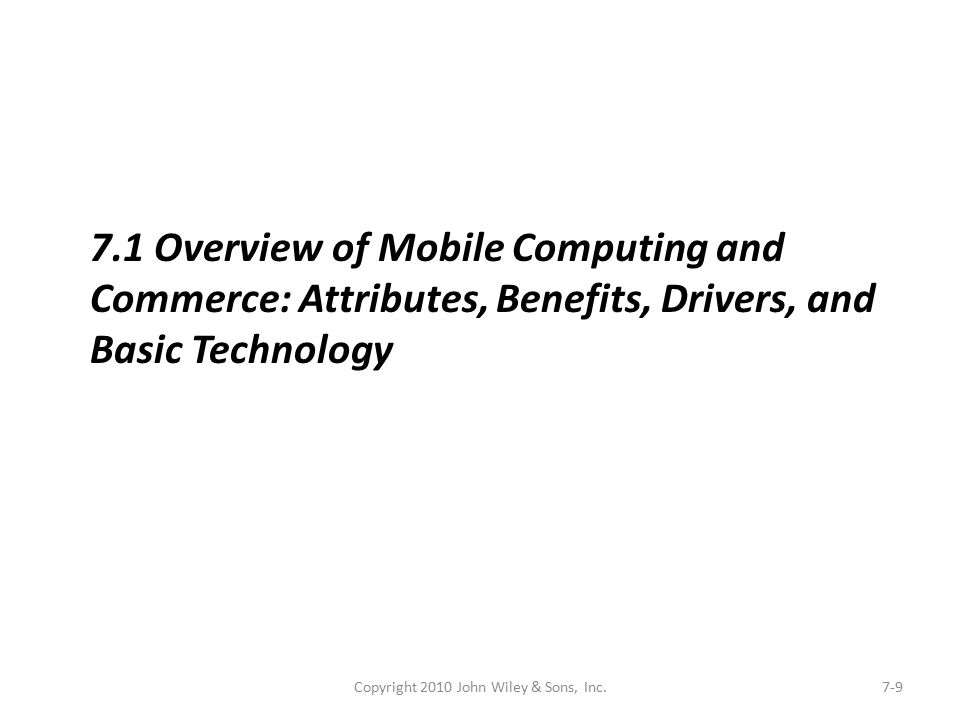 Copyright 2010 John Wiley & Sons, Inc.7-9 7.1 Overview of Mobile Computing and Commerce: Attributes, Benefits, Drivers, and Basic Technology