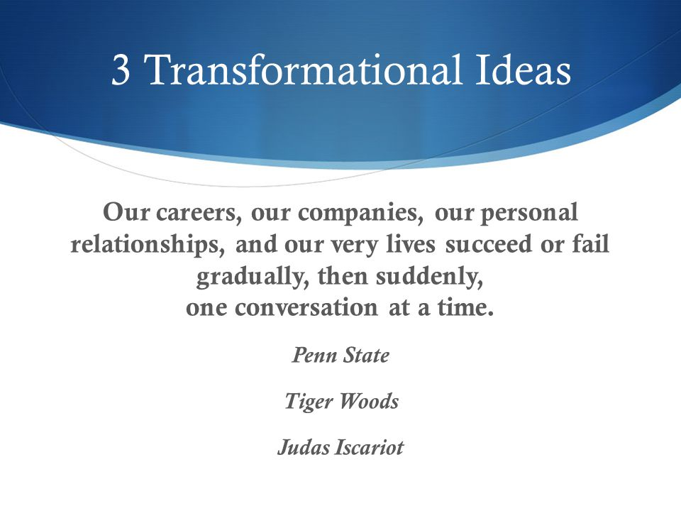 3 Transformational Ideas Our careers, our companies, our personal relationships, and our very lives succeed or fail gradually, then suddenly, one conversation at a time.