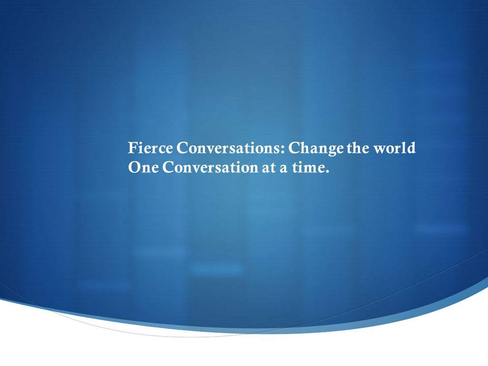 Fierce Conversations: Change the world One Conversation at a time.