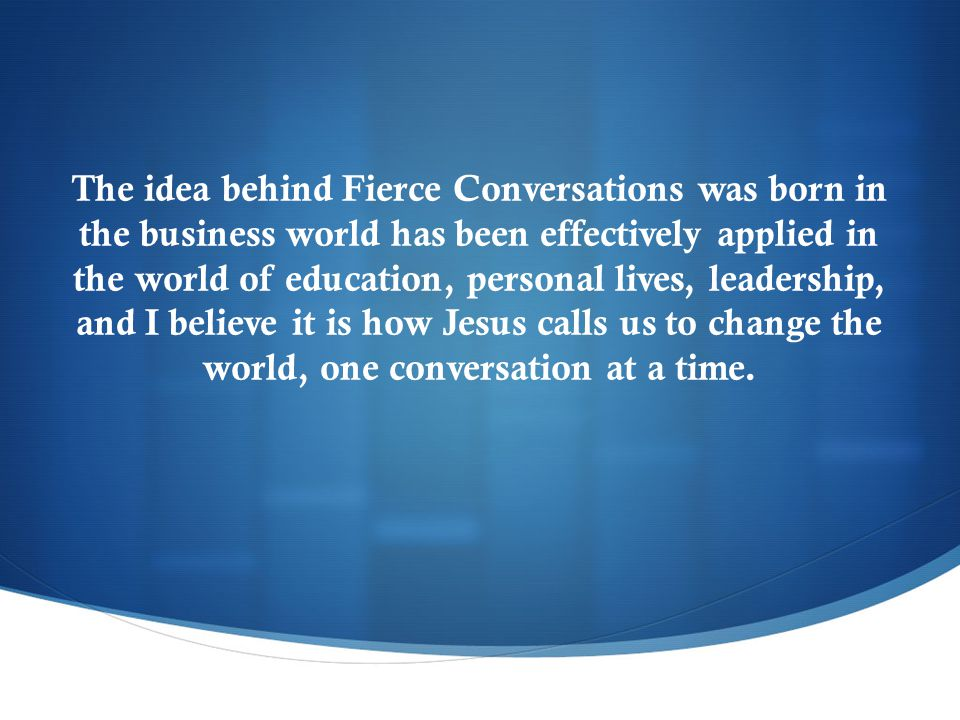 The idea behind Fierce Conversations was born in the business world has been effectively applied in the world of education, personal lives, leadership, and I believe it is how Jesus calls us to change the world, one conversation at a time.