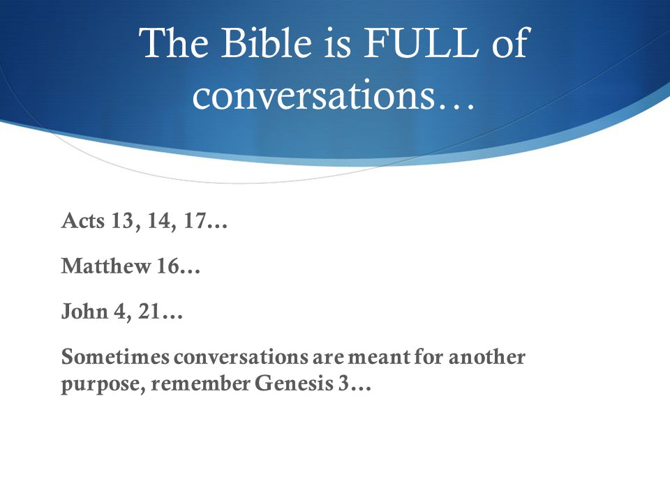 The Bible is FULL of conversations… Acts 13, 14, 17… Matthew 16… John 4, 21… Sometimes conversations are meant for another purpose, remember Genesis 3…