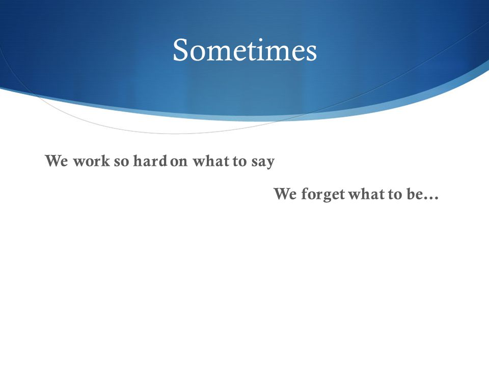 Sometimes We work so hard on what to say We forget what to be…