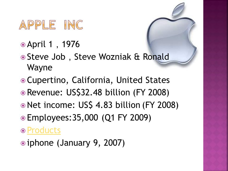  April 1 , 1976  Steve Job , Steve Wozniak & Ronald Wayne  Cupertino, California, United States  Revenue: US$32.48 billion (FY 2008)  Net income: US$ 4.83 billion (FY 2008)  Employees:35,000 (Q1 FY 2009)  Products Products  iphone (January 9, 2007)