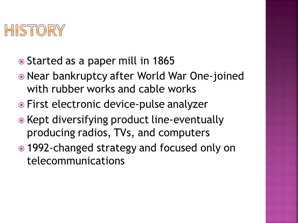  Started as a paper mill in 1865  Near bankruptcy after World War One-joined with rubber works and cable works  First electronic device-pulse analyzer  Kept diversifying product line-eventually producing radios, TVs, and computers  1992-changed strategy and focused only on telecommunications
