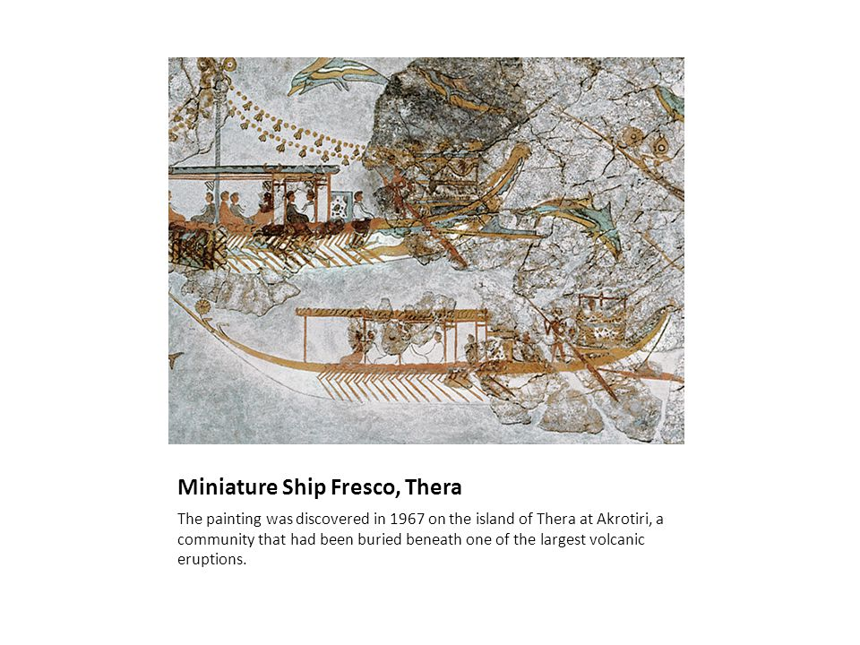 Miniature Ship Fresco, Thera The painting was discovered in 1967 on the island of Thera at Akrotiri, a community that had been buried beneath one of the largest volcanic eruptions.