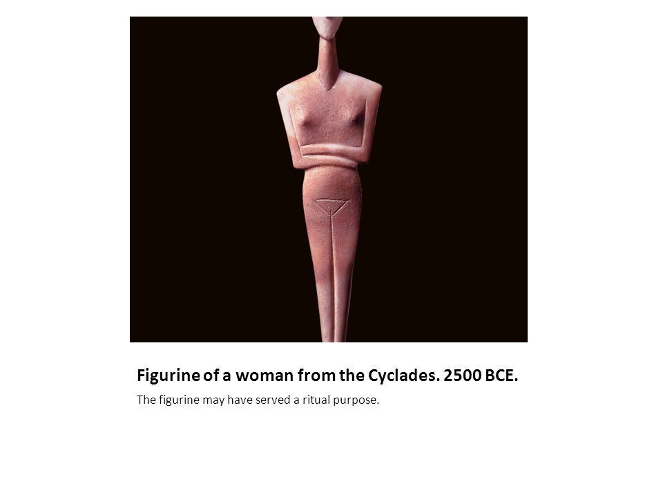 Figurine of a woman from the Cyclades. 2500 BCE. The figurine may have served a ritual purpose.
