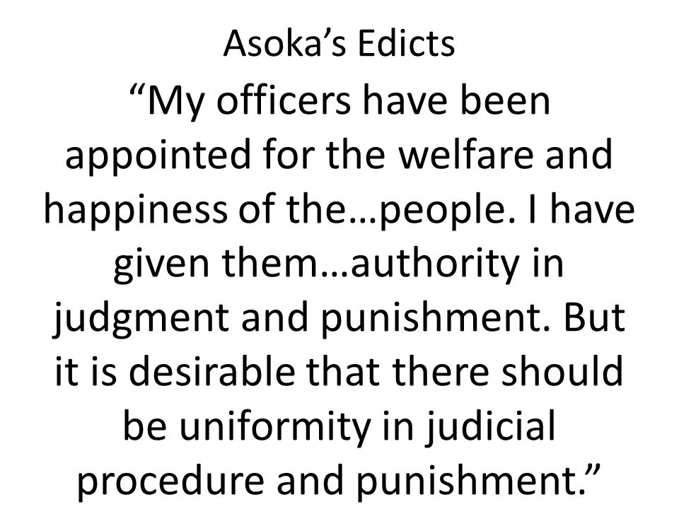 """Asoka's Edicts """"My officers have been appointed for the welfare and happiness of the…people. I have given them…authority in judgment and punishment. B"""