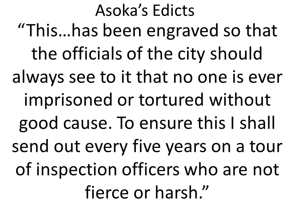 """Asoka's Edicts """"This…has been engraved so that the officials of the city should always see to it that no one is ever imprisoned or tortured without go"""