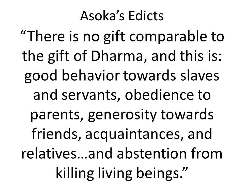 """Asoka's Edicts """"There is no gift comparable to the gift of Dharma, and this is: good behavior towards slaves and servants, obedience to parents, gener"""