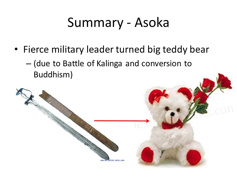 Summary - Asoka Fierce military leader turned big teddy bear – (due to Battle of Kalinga and conversion to Buddhism)
