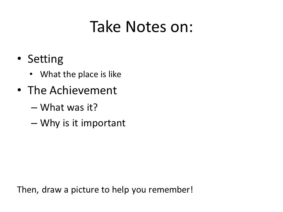 Take Notes on: Setting What the place is like The Achievement – What was it? – Why is it important Then, draw a picture to help you remember!