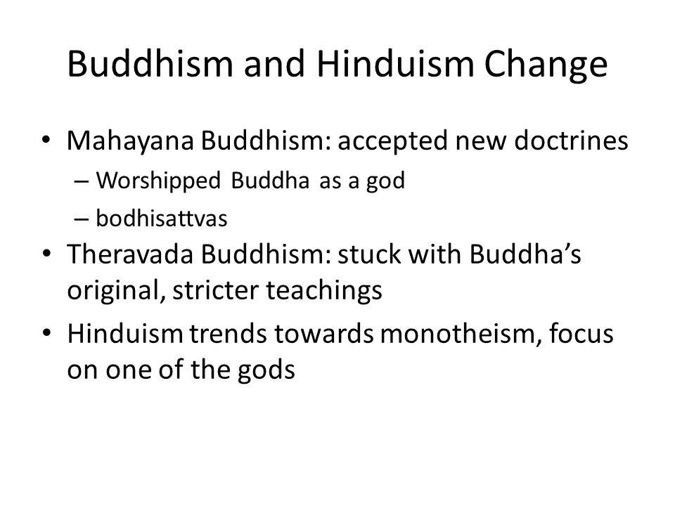 Buddhism and Hinduism Change Mahayana Buddhism: accepted new doctrines – Worshipped Buddha as a god – bodhisattvas Theravada Buddhism: stuck with Budd