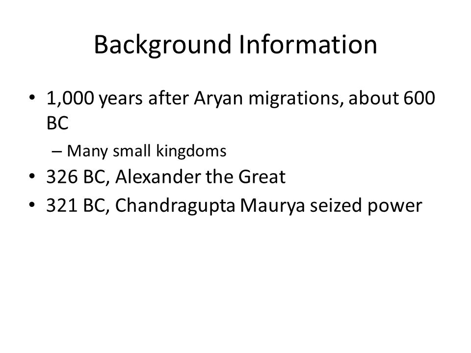 Background Information 1,000 years after Aryan migrations, about 600 BC – Many small kingdoms 326 BC, Alexander the Great 321 BC, Chandragupta Maurya