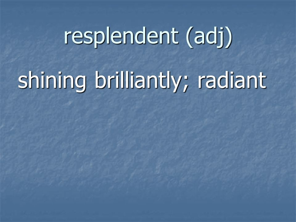 resplendent (adj) shining brilliantly; radiant