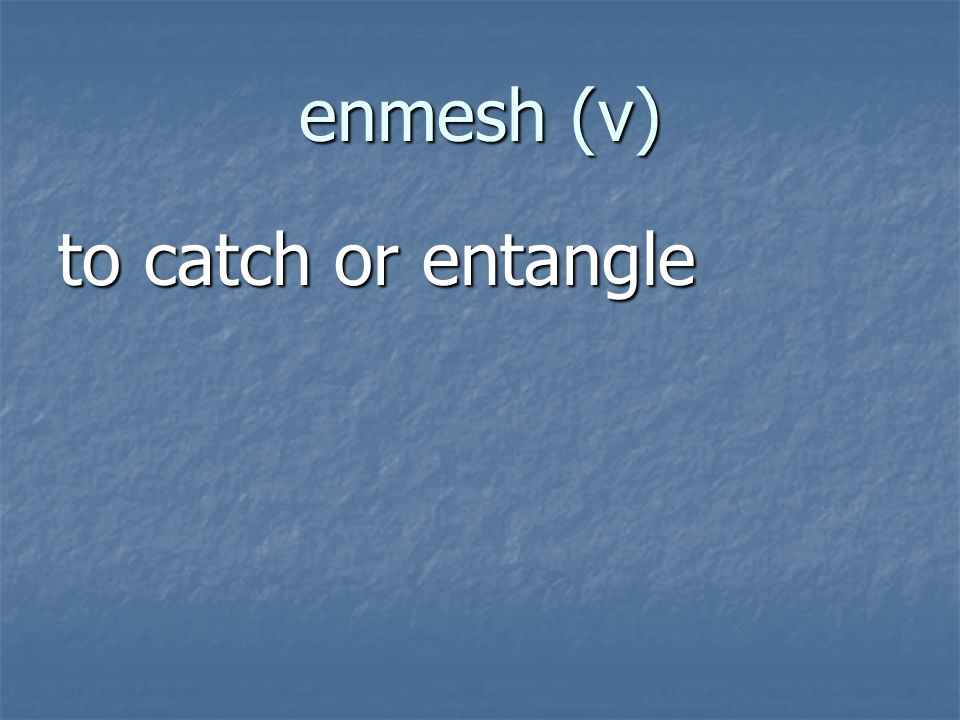 enmesh (v) to catch or entangle