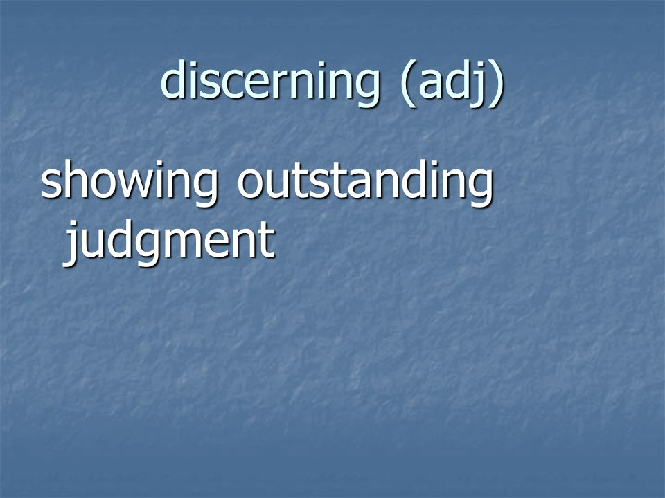 discerning (adj) showing outstanding judgment