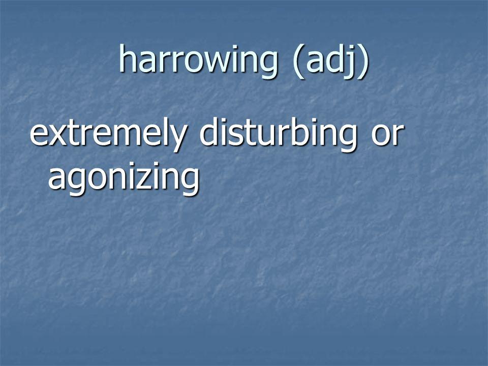 harrowing (adj) extremely disturbing or agonizing