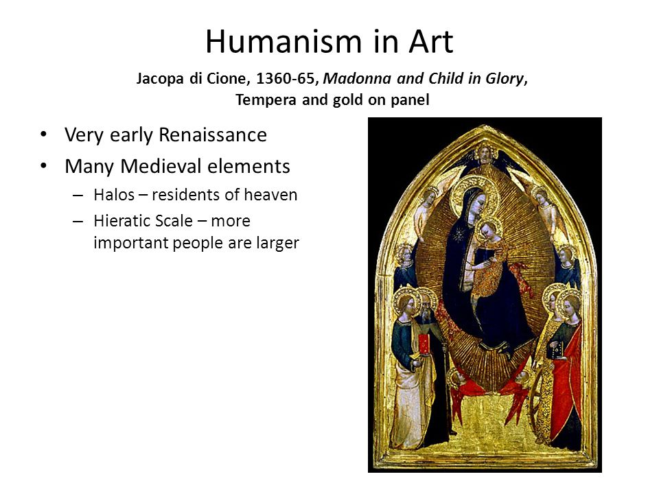 Humanism in Art Very early Renaissance Many Medieval elements – Halos – residents of heaven – Hieratic Scale – more important people are larger Jacopa di Cione, 1360-65, Madonna and Child in Glory, Tempera and gold on panel