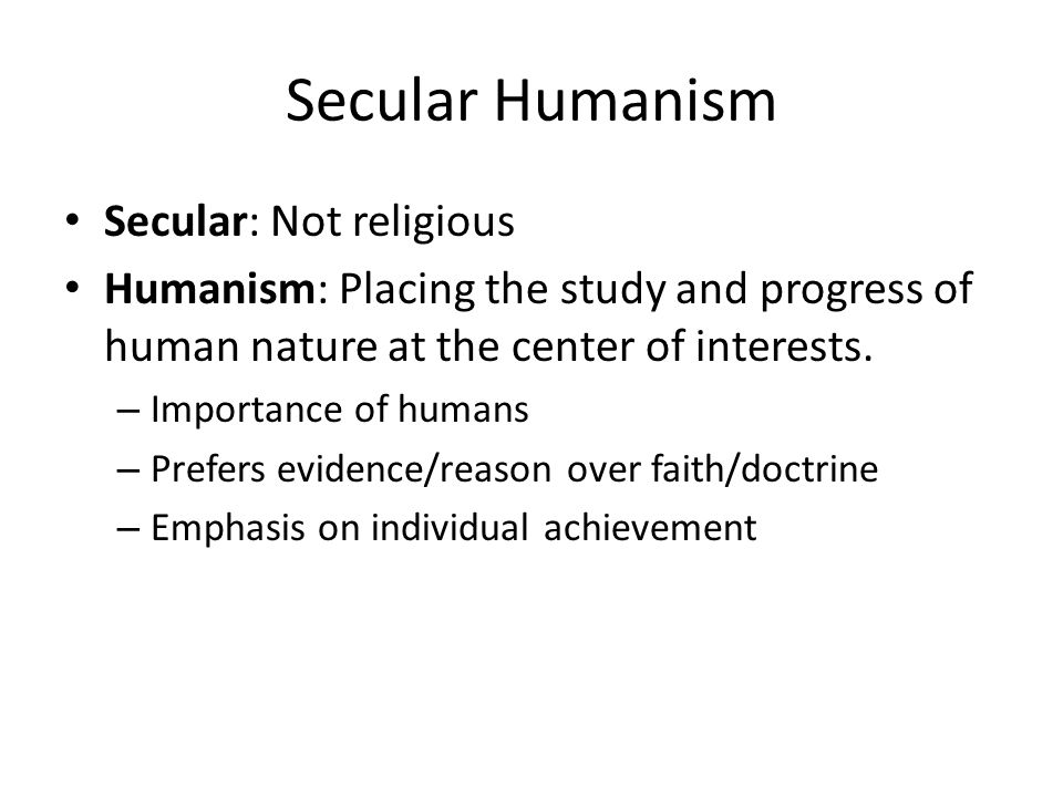 Secular Humanism Secular: Not religious Humanism: Placing the study and progress of human nature at the center of interests.