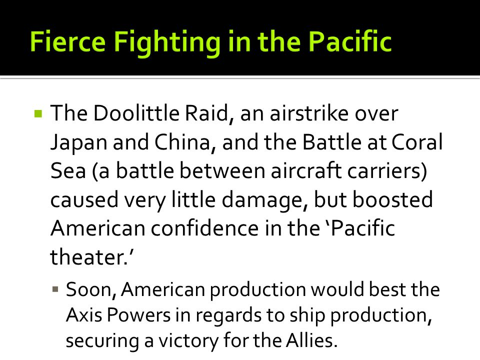  The Doolittle Raid, an airstrike over Japan and China, and the Battle at Coral Sea (a battle between aircraft carriers) caused very little damage, but boosted American confidence in the 'Pacific theater.'  Soon, American production would best the Axis Powers in regards to ship production, securing a victory for the Allies.