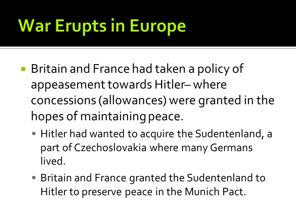  Britain and France had taken a policy of appeasement towards Hitler– where concessions (allowances) were granted in the hopes of maintaining peace.