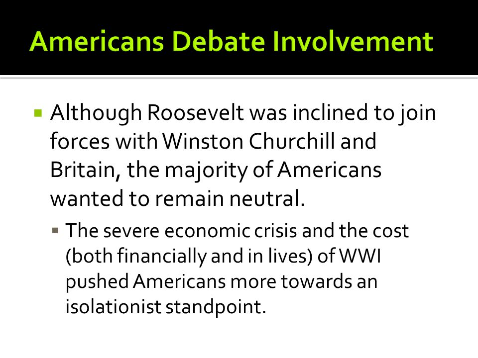  Although Roosevelt was inclined to join forces with Winston Churchill and Britain, the majority of Americans wanted to remain neutral.