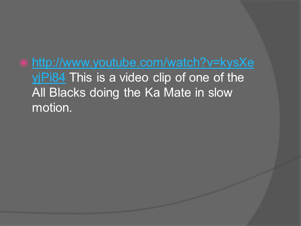  http://www.youtube.com/watch?v=kysXe yjPi84 This is a video clip of one of the All Blacks doing the Ka Mate in slow motion. http://www.youtube.com/w