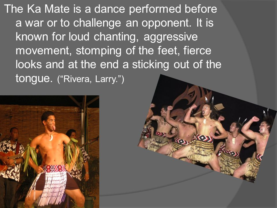 The Ka Mate is a dance performed before a war or to challenge an opponent.