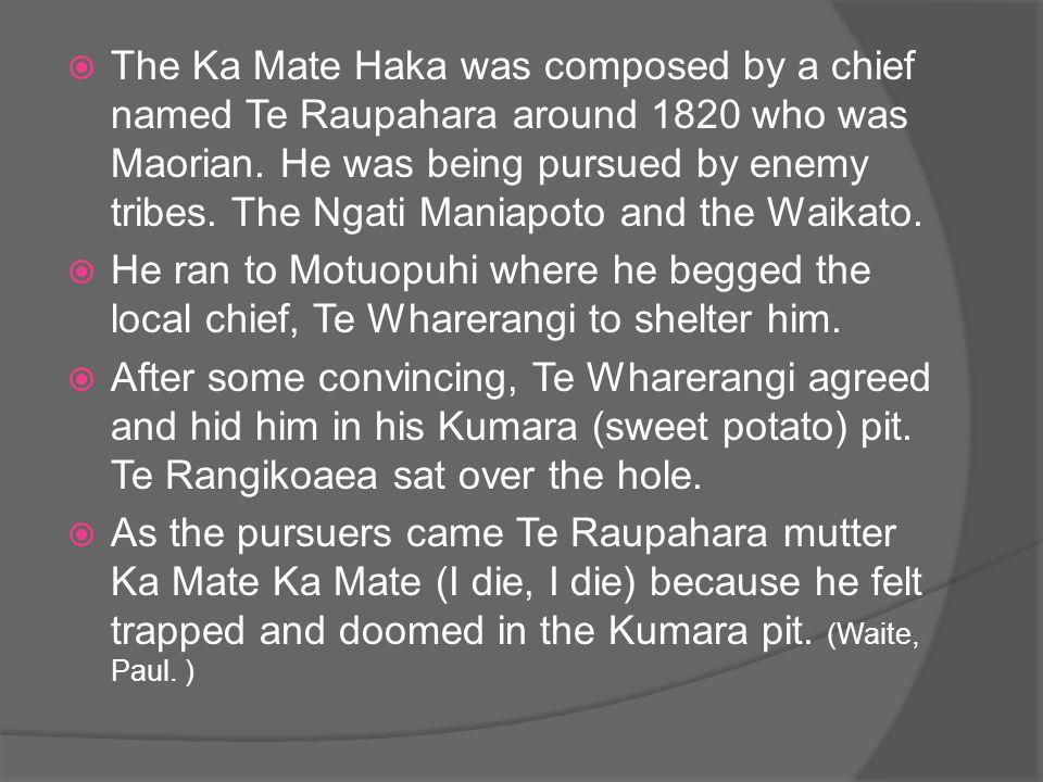  The Ka Mate Haka was composed by a chief named Te Raupahara around 1820 who was Maorian.
