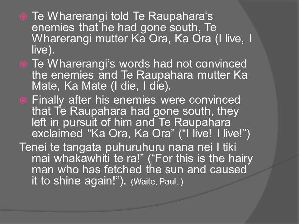  Te Wharerangi told Te Raupahara's enemies that he had gone south, Te Wharerangi mutter Ka Ora, Ka Ora (I live, I live).