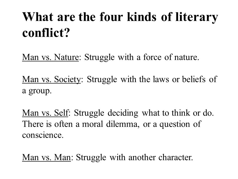 What are the four kinds of literary conflict? Man vs. Nature: Struggle with a force of nature. Man vs. Society: Struggle with the laws or beliefs of a