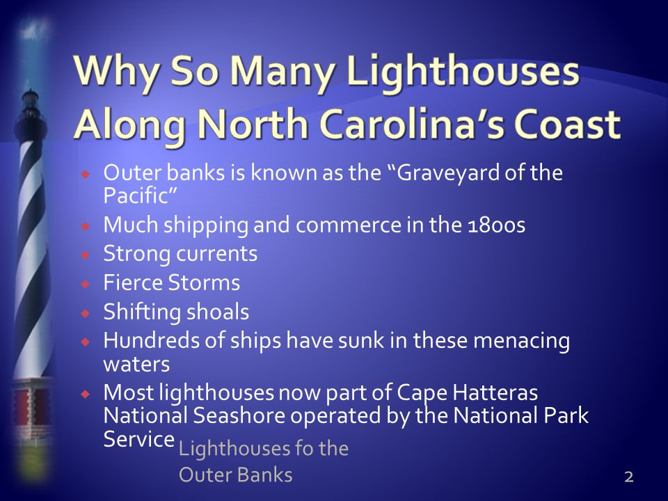  Outer banks is known as the Graveyard of the Pacific  Much shipping and commerce in the 1800s  Strong currents  Fierce Storms  Shifting shoals  Hundreds of ships have sunk in these menacing waters  Most lighthouses now part of Cape Hatteras National Seashore operated by the National Park Service 2 Lighthouses fo the Outer Banks