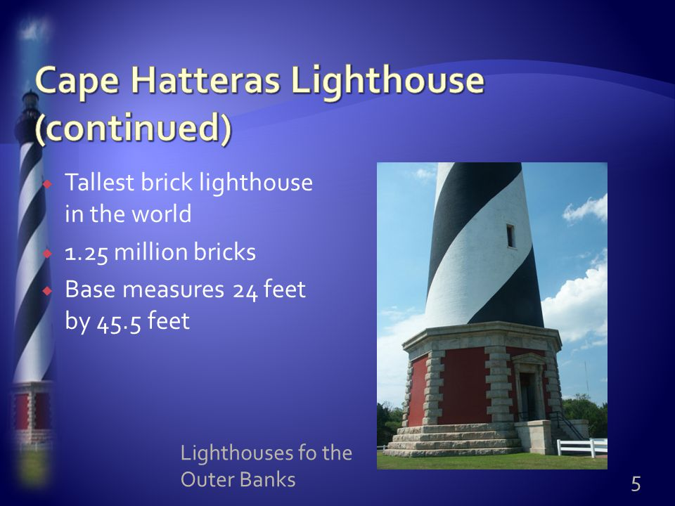  Tallest brick lighthouse in the world  1.25 million bricks  Base measures 24 feet by 45.5 feet 5 Lighthouses fo the Outer Banks