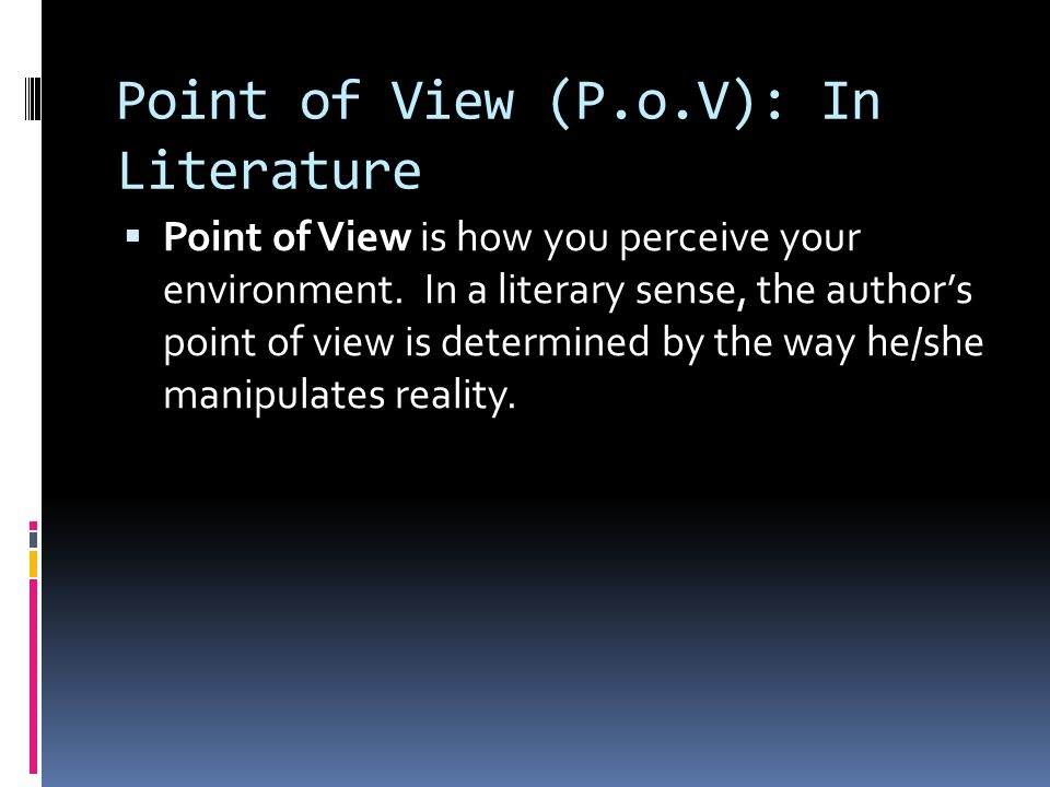 Point of View (P.o.V): In Literature  Point of View is how you perceive your environment.