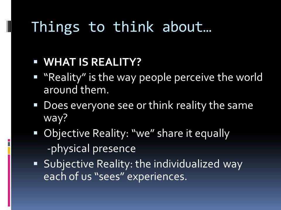 Things to think about…  WHAT IS REALITY.