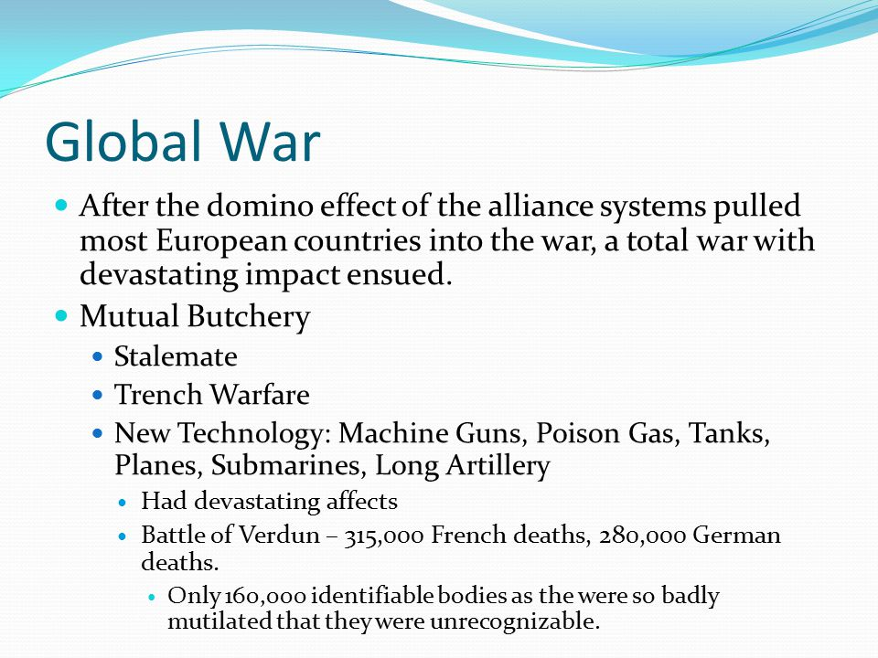 Global War After the domino effect of the alliance systems pulled most European countries into the war, a total war with devastating impact ensued. Mu