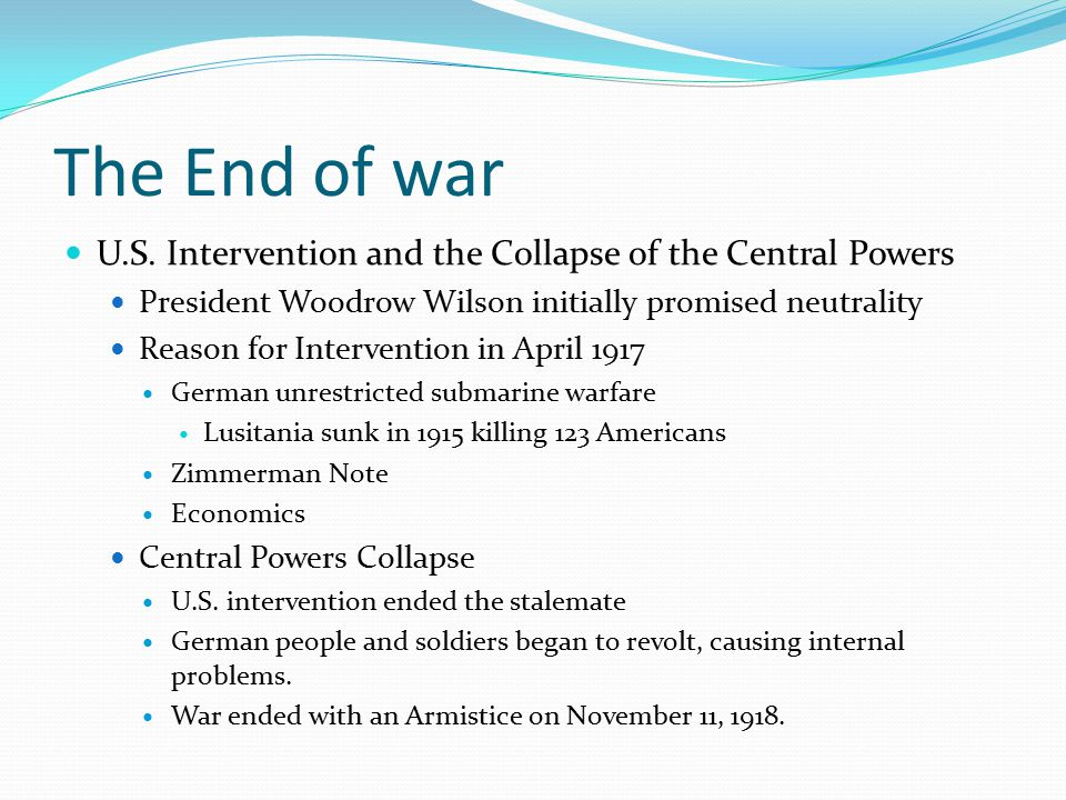 The End of war U.S. Intervention and the Collapse of the Central Powers President Woodrow Wilson initially promised neutrality Reason for Intervention