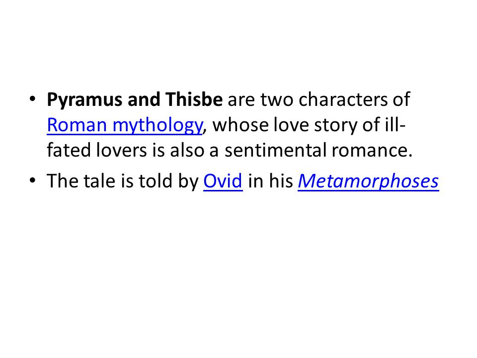 Plot In the Ovidian version, Pyramus and Thisbe is the story of two lovers in the city of Babylon who occupy connected houses/walls, forbidden by their parents to be wed, because of their parents rivalry.