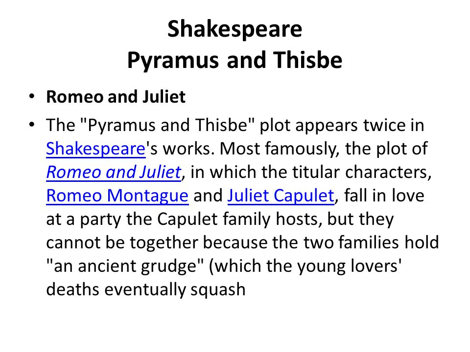 Shakespeare Pyramus and Thisbe A Midsummer Night s Dream A comic recapitulation of Pyramus and Thisbe appears in the play A Midsummer Night s Dream (Act V, sc 1), enacted by a group of mechanicals .