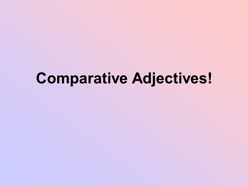 Comparative Adjectives!