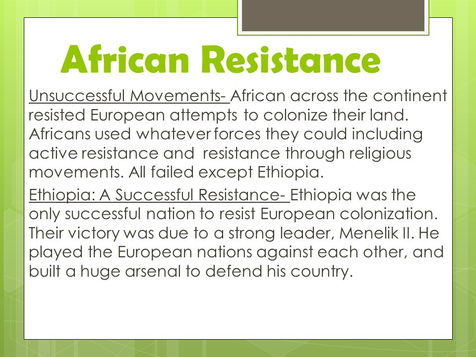 African Resistance Unsuccessful Movements- African across the continent resisted European attempts to colonize their land. Africans used whatever forc