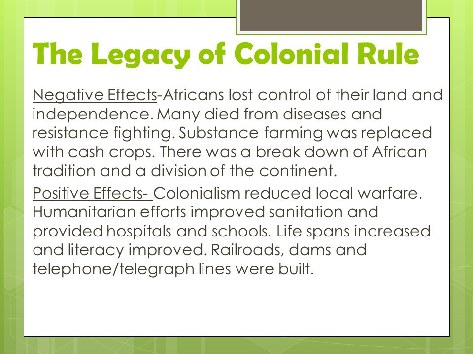 The Legacy of Colonial Rule Negative Effects-Africans lost control of their land and independence. Many died from diseases and resistance fighting. Su