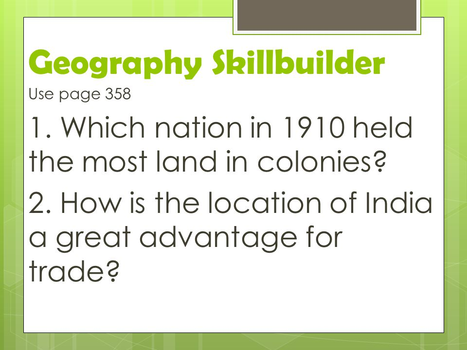 Geography Skillbuilder Use page 358 1. Which nation in 1910 held the most land in colonies? 2. How is the location of India a great advantage for trad