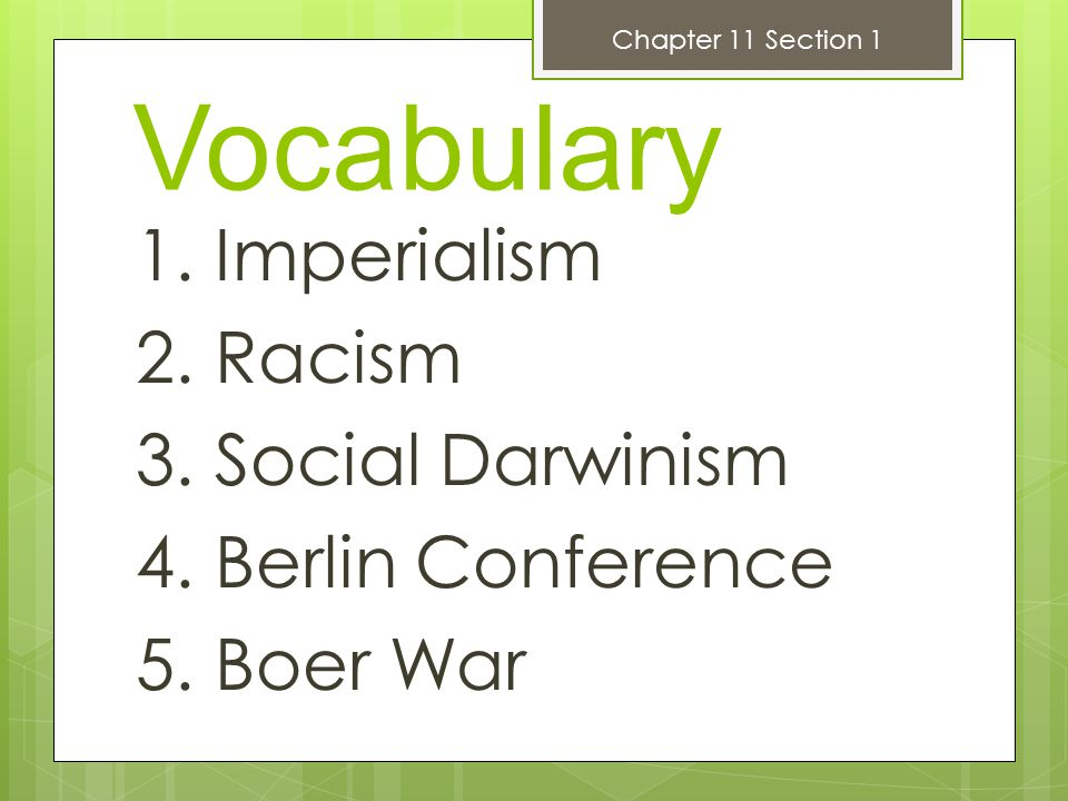 Vocabulary 1. Imperialism 2. Racism 3. Social Darwinism 4. Berlin Conference 5. Boer War Chapter 11 Section 1