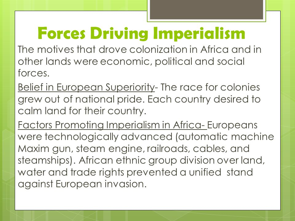Forces Driving Imperialism The motives that drove colonization in Africa and in other lands were economic, political and social forces. Belief in Euro